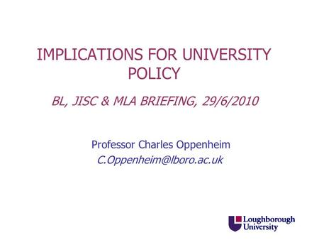 IMPLICATIONS FOR UNIVERSITY POLICY BL, JISC & MLA BRIEFING, 29/6/2010 Professor Charles Oppenheim