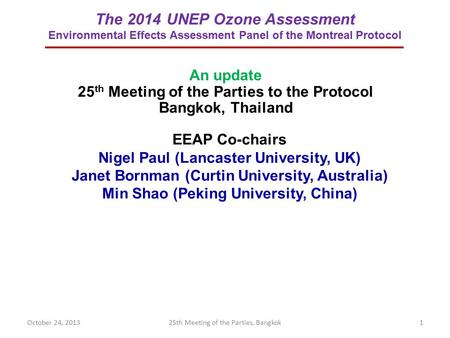 The 2014 UNEP Ozone Assessment Environmental Effects Assessment Panel of the Montreal Protocol EEAP Co-chairs Nigel Paul (Lancaster University, UK) Janet.