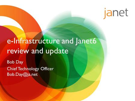 E-Infrastructure and Janet6 review and update Bob Day Chief Technology Officer
