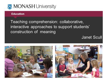 Education Teaching comprehension: collaborative, interactive approaches to support students' construction of meaning Janet Scull.