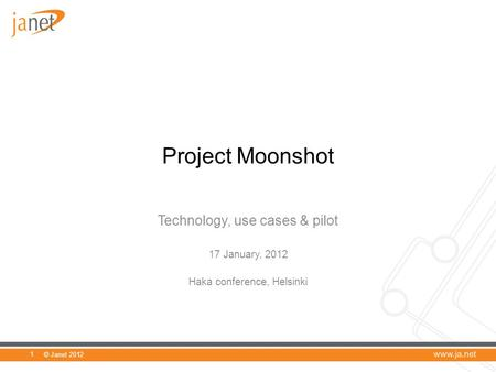 © Janet 2012 Project Moonshot Technology, use cases & pilot 17 January, 2012 Haka conference, Helsinki 1.