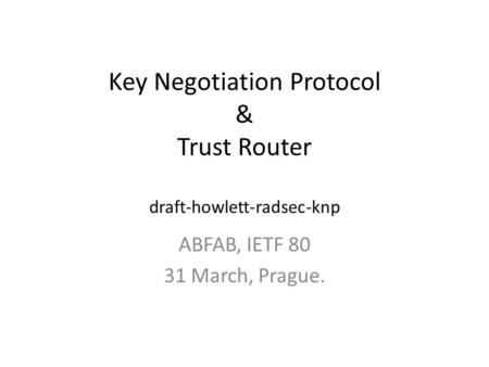 Key Negotiation Protocol & Trust Router draft-howlett-radsec-knp ABFAB, IETF 80 31 March, Prague.
