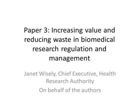 Paper 3: Increasing value and reducing waste in biomedical research regulation and management Janet Wisely, Chief Executive, Health Research Authority.