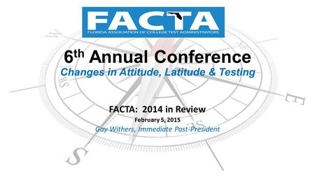 6 th Annual Conference Changes in Attitude, Latitude & Testing FACTA: 2014 in Review February 5, 2015 Gay Withers, Immediate Past-President.