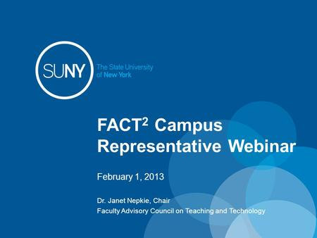 FACT 2 Campus Representative Webinar February 1, 2013 Dr. Janet Nepkie, Chair Faculty Advisory Council on Teaching and Technology.