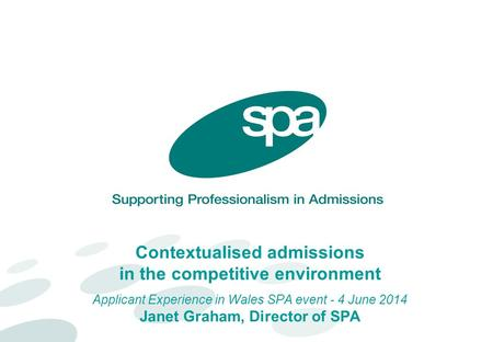Contextualised admissions in the competitive environment Applicant Experience in Wales SPA event - 4 June 2014 Janet Graham, Director of SPA.