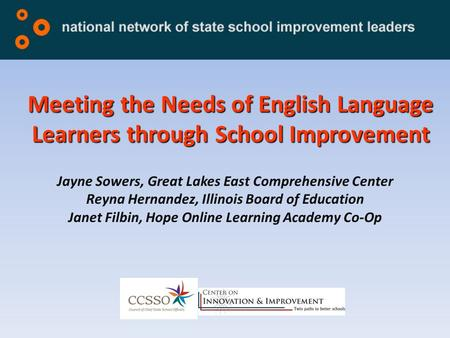 Meeting the Needs of English Language Learners through School Improvement Jayne Sowers, Great Lakes East Comprehensive Center Reyna Hernandez, Illinois.