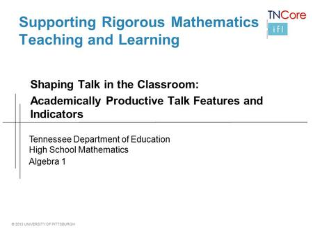 © 2013 UNIVERSITY OF PITTSBURGH Supporting Rigorous Mathematics Teaching and Learning Shaping Talk in the Classroom: Academically Productive Talk Features.