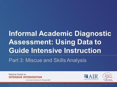 Informal Academic Diagnostic Assessment: Using Data to Guide Intensive Instruction Part 3: Miscue and Skills Analysis This document was produced under.