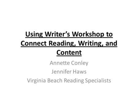 Using Writer's Workshop to Connect Reading, Writing, and Content Annette Conley Jennifer Haws Virginia Beach Reading Specialists.