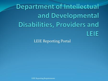 Department of Intellectual and Developmental Disabilities, Providers and LEIE LEIE Reporting Portal LEIE Reporting Requirements.