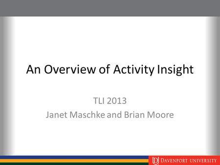 An Overview of Activity Insight TLI 2013 Janet Maschke and Brian Moore.