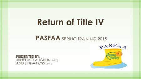 Return of Title IV PASFAA SPRING TRAINING 2015 PRESENTED BY: JANET MCLAUGHLIN (WEST) AND LINDA ROSS (EAST)