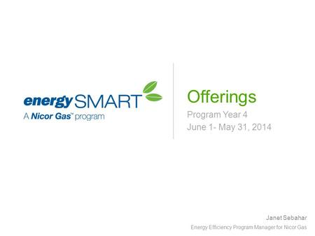 Program Year 4 June 1- May 31, 2014 Offerings Janet Sebahar Energy Efficiency Program Manager for Nicor Gas.
