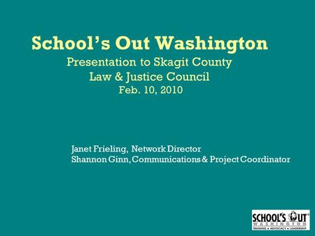 School's Out Washington Presentation to Skagit County Law & Justice Council Feb. 10, 2010 Janet Frieling, Network Director Shannon Ginn, Communications.