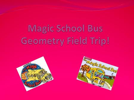 <strong>Ms</strong>. Frizzles Geometry Field Trip! Today class, we are going to be going on a math geometry field trip around town. During our field trip if you see any.