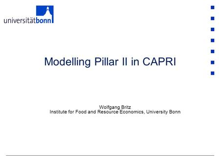 Modelling Pillar II in CAPRI Wolfgang Britz Institute for Food and Resource Economics, University Bonn.