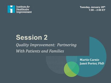 Session 2 Quality Improvement: Partnering With Patients and Families Tuesday, January 28 th 1:00 – 2:00 ET Martie Carnie Janet Porter, PhD.