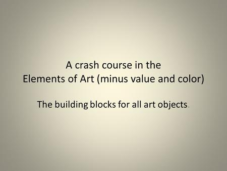 A crash course in the Elements of Art (minus value and color) The building blocks for all art objects.