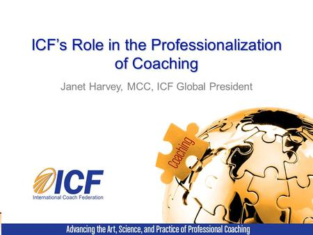 ICF's Role in the Professionalization of Coaching Janet Harvey, MCC, ICF Global President.