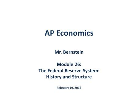 AP Economics Mr. Bernstein Module 26: The Federal Reserve System: History and Structure February 19, 2015.