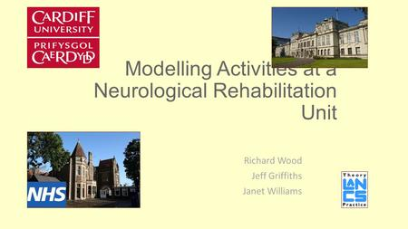Modelling Activities at a Neurological Rehabilitation Unit Richard Wood Jeff Griffiths Janet Williams.