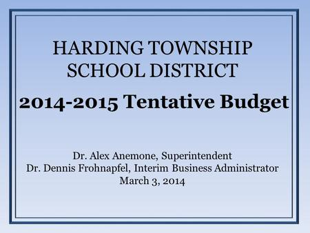 HARDING TOWNSHIP SCHOOL DISTRICT 2014-2015 Tentative Budget Dr. Alex Anemone, Superintendent Dr. Dennis Frohnapfel, Interim Business Administrator March.