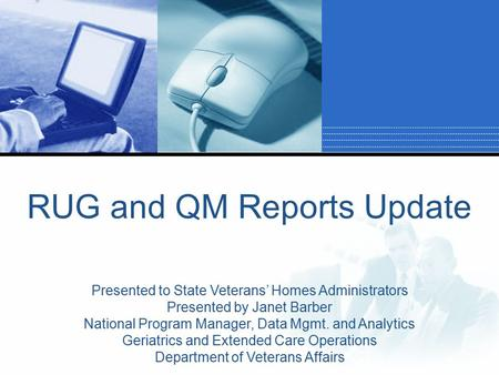 RUG and QM Reports Update Presented to State Veterans' Homes Administrators Presented by Janet Barber National Program Manager, Data Mgmt. and Analytics.