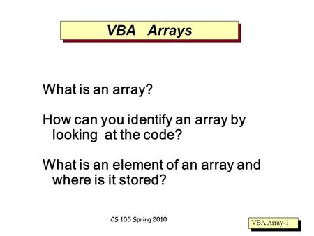 VBA Array-1 CS 105 Spring 2010 VBA Arrays What is an array? How can you identify an array by looking at the code? What is an element of an array and where.