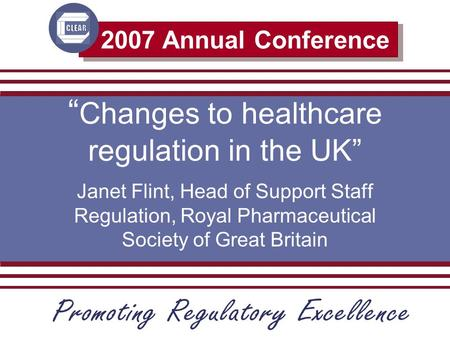 "2007 Annual Conference "" Changes to healthcare regulation in the UK"" Janet Flint, Head of Support Staff Regulation, Royal Pharmaceutical Society of Great."