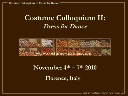 Costume Colloquium II: Dress for Dance www.costume-textiles.com November 4 th – 7 th 2010 Florence, Italy.