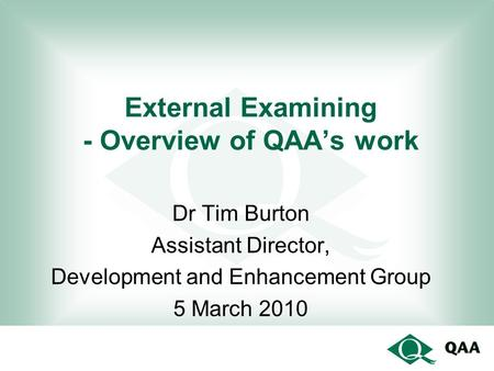 External Examining - Overview of QAA's work Dr Tim Burton Assistant Director, Development and Enhancement Group 5 March 2010.