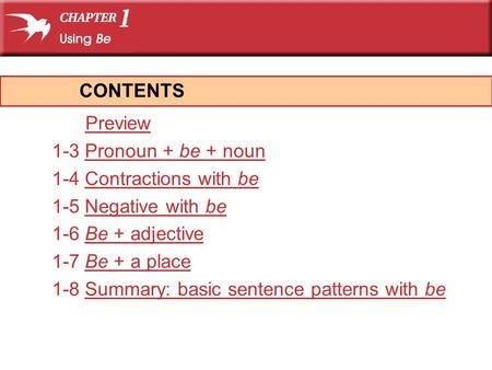Preview 1-3 Pronoun + be + nounPronoun + be + noun 1-4 Contractions with beContractions with be 1-5 Negative with beNegative with be 1-6 Be + adjectiveBe.