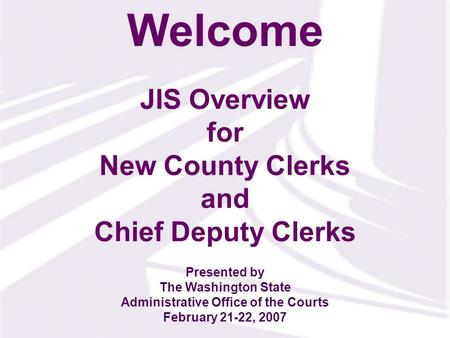 JIS Overview for New County Clerks and Chief Deputy Clerks Welcome Presented by The Washington State Administrative Office of the Courts February 21-22,