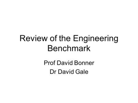 Review of the Engineering Benchmark Prof David Bonner Dr David Gale.