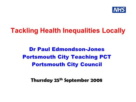 Tackling Health Inequalities Locally Dr Paul Edmondson-Jones Portsmouth City Teaching PCT Portsmouth City Council Thursday 25 th September 2008.