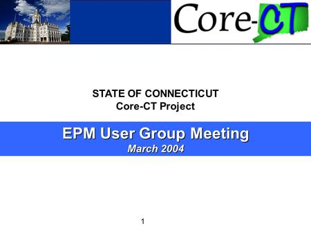 Core-CT 1 STATE OF CONNECTICUT Core-CT Project EPM User Group Meeting March 2004.