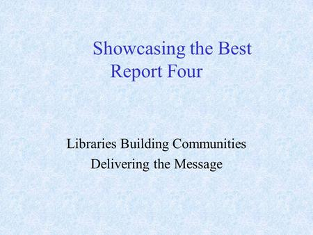 Showcasing the Best Report Four Libraries Building Communities Delivering the Message.