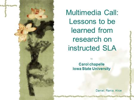 Multimedia Call: Lessons to be learned from research on instructed SLA by Carol chapelle Iowa State University Daniel, Rania, Alice.