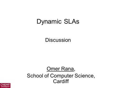 Dynamic SLAs Discussion Omer Rana, School of Computer Science, Cardiff.
