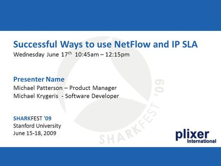 SHARKFEST '09 | Stanford University | June 15–18, 2009 plixer International Successful Ways to use NetFlow and IP SLA Wednesday June 17 th 10:45am – 12:15pm.