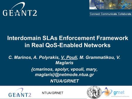 Connect. Communicate. Collaborate NTUA/GRNET Interdomain SLAs Enforcement Framework in Real QoS-Enabled Networks C. Marinos, A. Polyrakis, V. Pouli, M.
