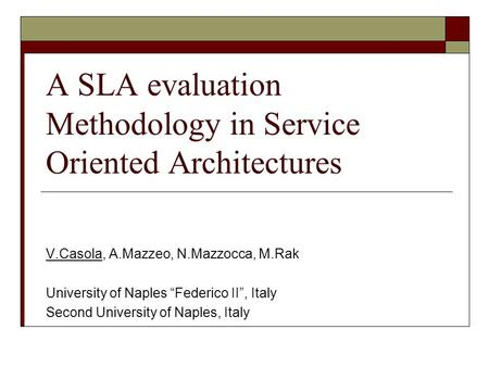 "A SLA evaluation Methodology in Service Oriented Architectures V.Casola, A.Mazzeo, N.Mazzocca, M.Rak University of Naples ""Federico II"", Italy Second University."