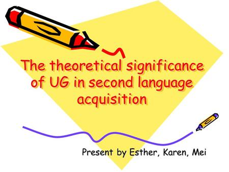 The theoretical significance of UG in second language acquisition Present by Esther, Karen, Mei.