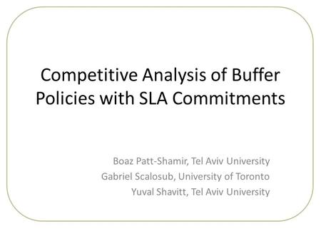 Competitive Analysis of Buffer Policies with SLA Commitments Boaz Patt-Shamir, Tel Aviv University Gabriel Scalosub, University of Toronto Yuval Shavitt,