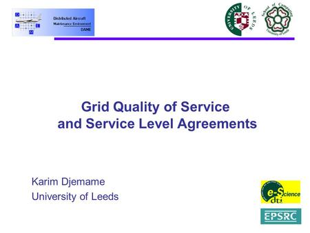 Grid Quality of Service and Service Level Agreements Karim Djemame University of Leeds.