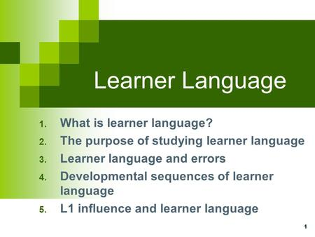 1 Learner Language 1. What is learner language? 2. The purpose of studying learner language 3. Learner language and errors 4. Developmental sequences of.