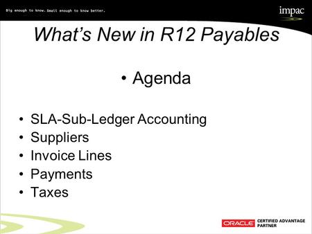 What's New in R12 Payables Agenda SLA-Sub-Ledger Accounting Suppliers Invoice Lines Payments Taxes.