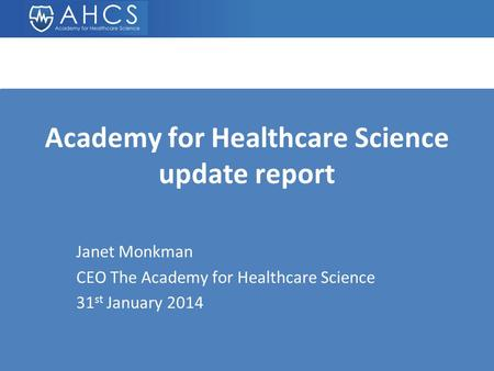 Academy for Healthcare Science update report Janet Monkman CEO The Academy for Healthcare Science 31 st January 2014.
