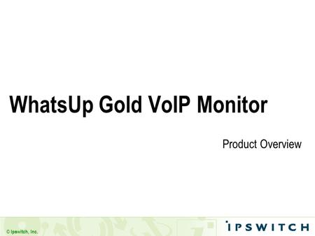© Ipswitch, Inc. WhatsUp Gold VoIP Monitor Product Overview.